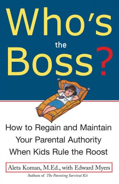 Who's the Boss: How to Regain and Maintain your Parental Authority when Kids Rule the Roost cover