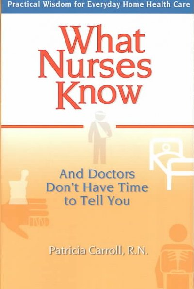 What Nurses Know and Doctors Don't Have Time to Tell You: Practical Wisdom for Everyday Home Health Care cover