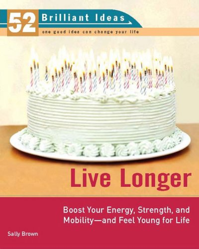 Live Longer (52 Brilliant Ideas): Boost Your Strength, Energy, and Mobility -- and Feel Youngfor Life cover