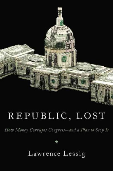 Republic, Lost: How Money Corrupts Congress--and a Plan to Stop It cover