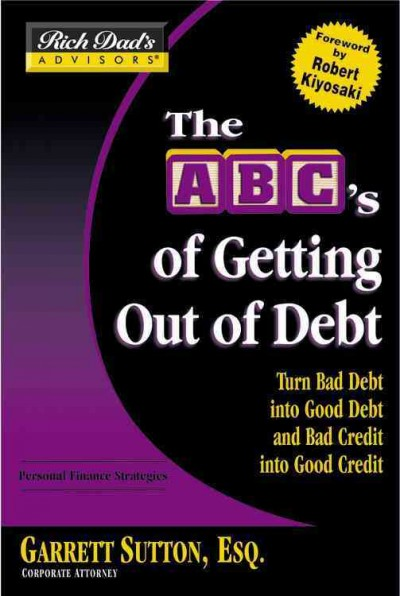 Rich Dad's Advisors®: The ABC's of Getting Out of Debt: Turn Bad Debt into Good Debt and Bad Credit into Good Credit cover