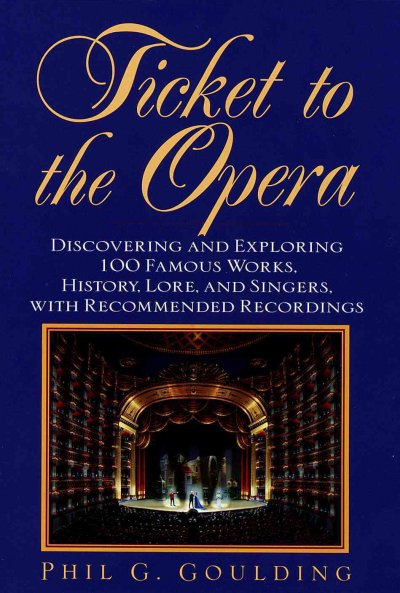 Ticket to the Opera: Discovering and Exploring 100 Famous Works, History, Lore, and Singers, With Recommended Recordings cover