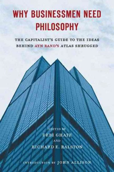 Why Businessmen Need Philosophy: The Capitalist's Guide to the Ideas Behind Ayn Rand's Atlas Shrugged cover