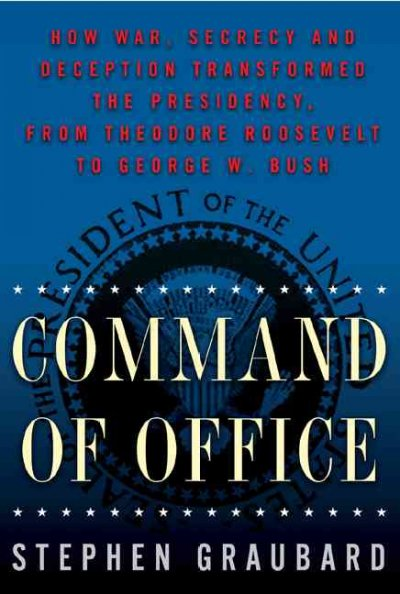 Command Of Office: How War, Secrecy and Deception Transformed the Presidency, from Theodore Roosevelt to George W. Bush cover