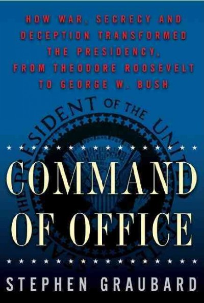 Command of Office: How War, Secrecy, and Deception Transformed the Presidency, from Theodore Roosevelt to George W. Bush cover