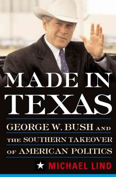 Made in Texas: George W. Bush and the Southern Takeover of American Politics cover