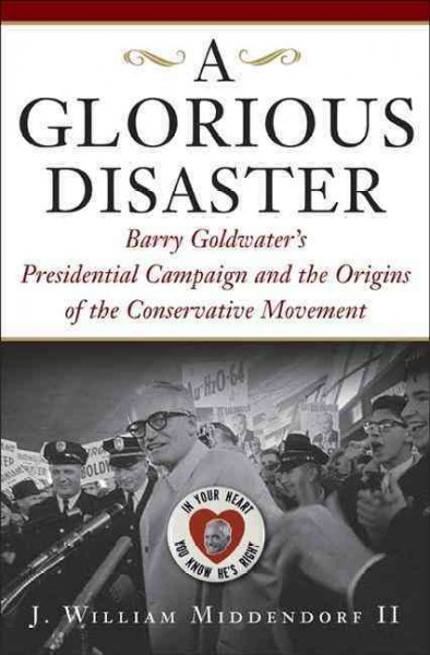 A Glorious Disaster: Barry Goldwater's Presidential Campaign and the Origins of the Conservative Movement cover