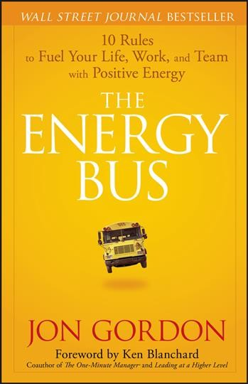 The Energy Bus: 10 Rules to Fuel Your Life, Work, and Team with Positive Energy cover