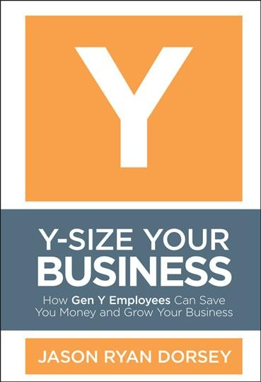 Y-Size Your Business: How Gen Y Employees Can Save You Money and Grow Your Business cover