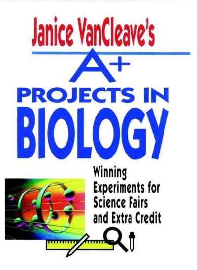 Janice VanCleave's A+ Projects in Biology: Winning Experiments for Science Fairs and Extra Credit cover