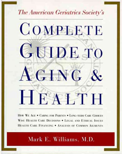 The American Geriatrics Society's Complete Guide to Aging and Health: How We Age*Caring for Parents*Long-Term Care Choices*Wise Health Care Decisions* ... Care Financing*Analysis of Common Ailments cover