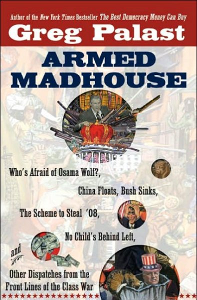 Armed Madhouse: Who's Afraid of Osama Wolf?, China Floats, Bush Sinks, The Scheme to Steal '08, No Child's Behind Left, and Other Dispatches from the FrontLines of the Class W cover