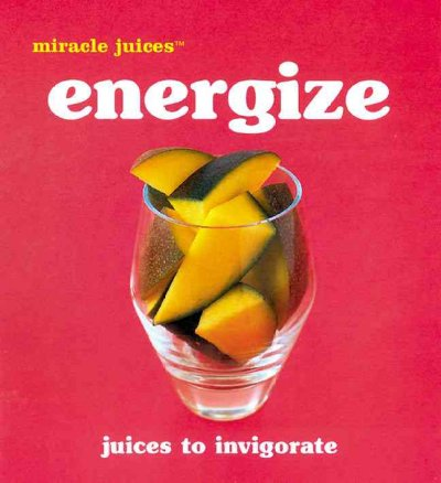 Miracle Juices™: Energize: Juices to Invigorate cover