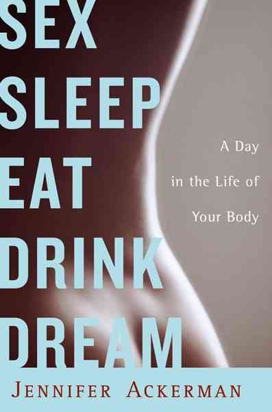 Sex Sleep Eat Drink Dream: A Day in the Life of Your Body cover