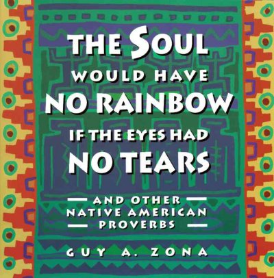 Soul Would Have No Rainbow if the Eyes Had No Tears and Other Native American Proverbs cover
