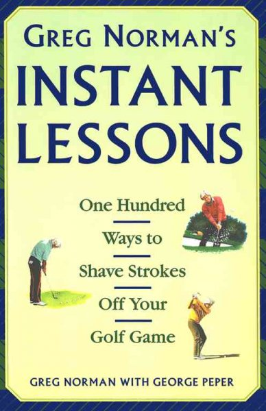 Greg Norman's Instant Lessons: One Hundred Ways to Shave Strokes off your Golf Game cover