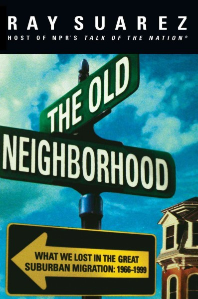 The Old Neighborhood: What We Lost in the Great Suburban Migration, 1966-1999 cover