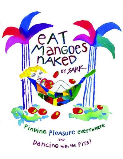 Eat Mangoes Naked: Finding Pleasure Everywhere (and dancing with the Pits) cover
