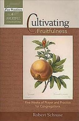 Cultivating Fruitfulness: Five Weeks of Prayer and Practice for Congregations (Five Practices of Fruitful Congregations Program Resources) cover