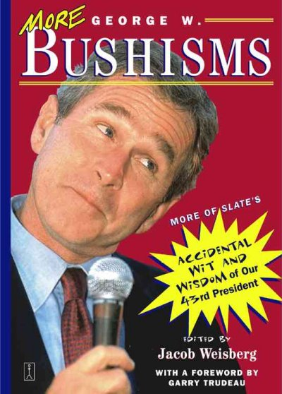 More George W. Bushisms: More of Slate's Accidental Wit and Wisdom of Our 43rd President cover