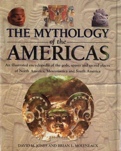 The Mythology of the Americas: An Illustrated Encyclopedia of Gods, Goddesses, Monsters and Mythical Places from North, South and Central America cover
