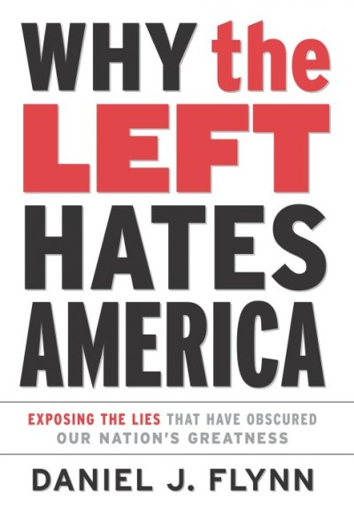 Why the Left Hates America: Exposing the Lies That Have Obscured Our Nation's Greatness cover