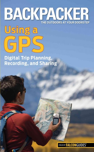 Backpacker magazine's Using a GPS: Digital Trip Planning, Recording, And Sharing (Backpacker Magazine Series) cover