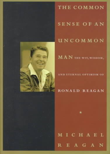 The Common Sense of an Uncommon Man: The Wit, Wisdom, and Eternal Optimism of Ronald Reagan cover