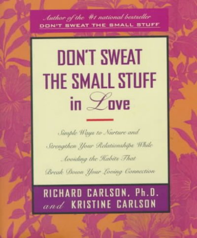 Don't Sweat the Small Stuff in Love: Simple Ways to Nurture and Strengthen Your Relationships While Avoiding the Habits That Break Down Your Loving Connection cover