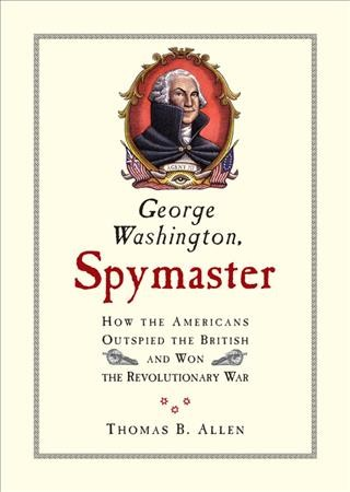 George Washington, Spymaster: How the Americans Outspied the British and Won the Revolutionary War cover