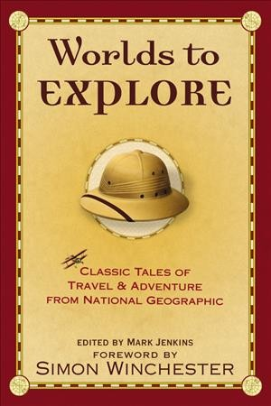 Worlds to Explore: Classic Tales of Travel and Adventure from National Geographic cover