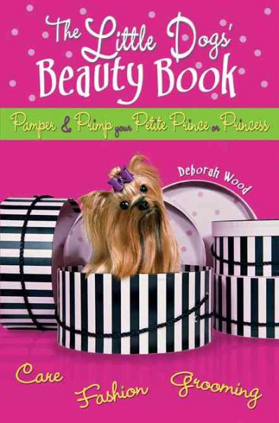 The Little Dogs' Beauty Book: Pamper & Primp Your Petite Prince or Princess cover