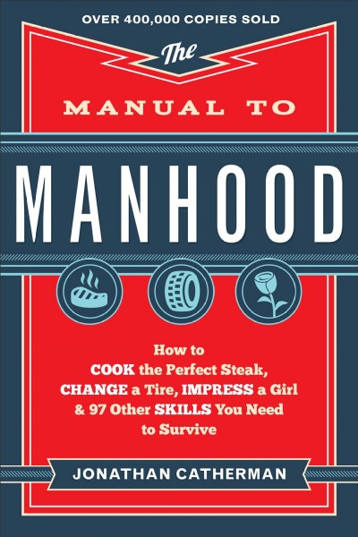 Manual to Manhood: How To Cook The Perfect Steak, Change A Tire, Impress A Girl & 97 Other Skills You Need To Survive cover
