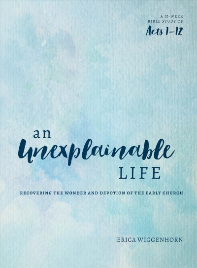 An Unexplainable Life: Recovering the Wonder and Devotion of the Early Church (Acts 1-12) cover