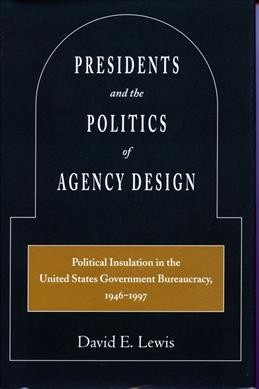 Presidents and the Politics of Agency Design: Political Insulation in the United States Government Bureaucracy, 1946-1997 cover