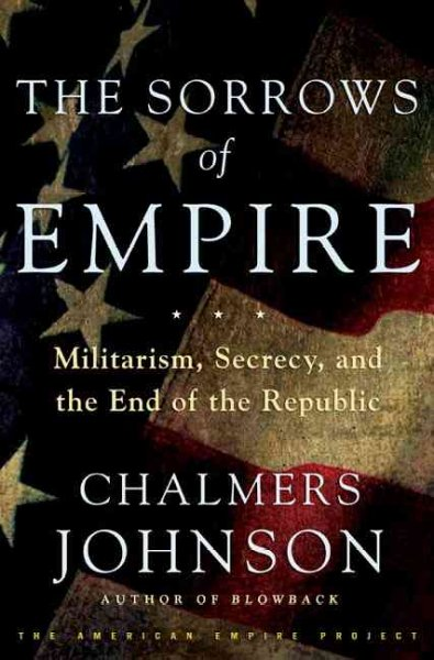 The Sorrows of Empire: Militarism, Secrecy, and the End of the Republic cover