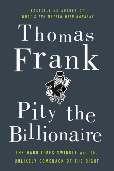 Pity the Billionaire: The Hard-Times Swindle and the Unlikely Comeback of the Right cover