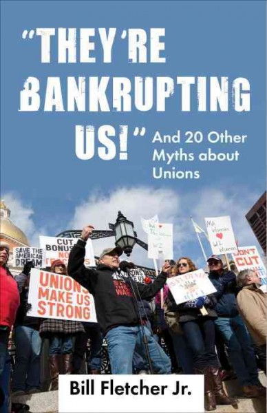 They're Bankrupting Us!: And 20 Other Myths about Unions