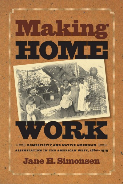 Making Home Work: Domesticity and Native American Assimilation in the American West, 1860-1919 (Gender and American Culture) cover