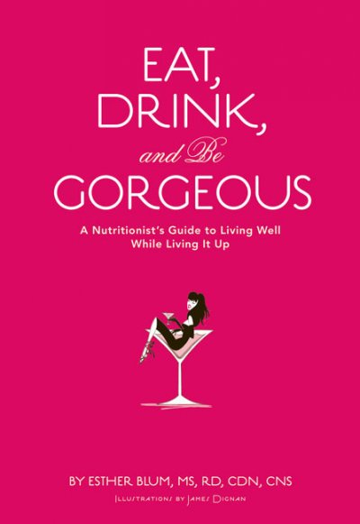Eat, Drink, and be Gorgeous: A Nutritionist's Guide to Living Well While Living It Up cover