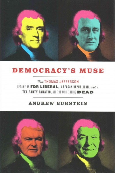 Democracy's Muse: How Thomas Jefferson Became an FDR Liberal, a Reagan Republican, and a Tea Party Fanatic, All the While Being Dead cover