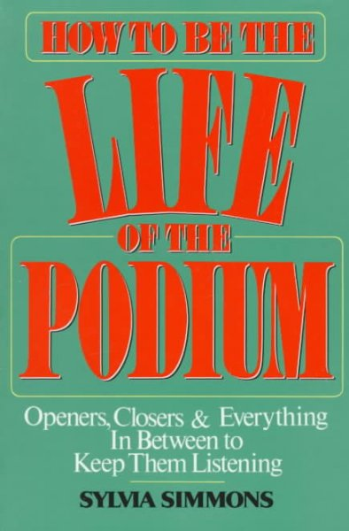 How to Be the Life of the Podium: Openers, Closers & Everything in Between to Keep Them Listening cover