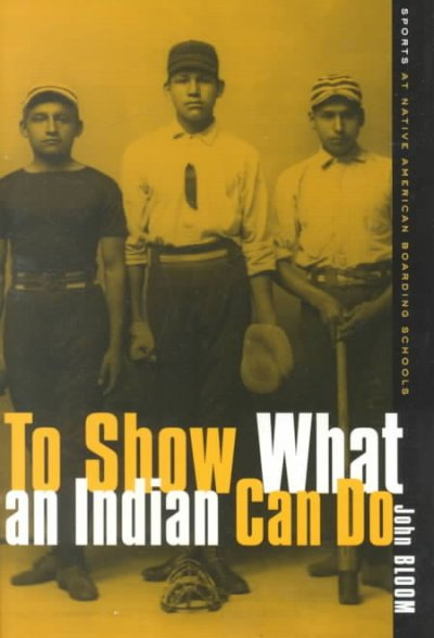 To Show What An Indian Can Do: Sports at Native American Boarding Schools (Sport and Culture) cover
