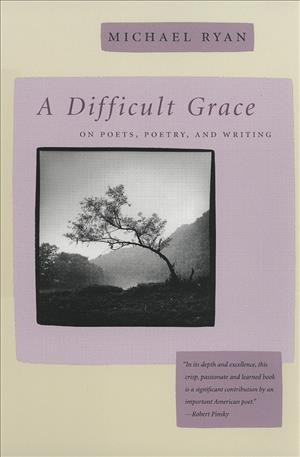 A Difficult Grace: On Poets, Poetry, and Writing (The Life of Poetry: Poets on Their Art and Craft Ser.)
