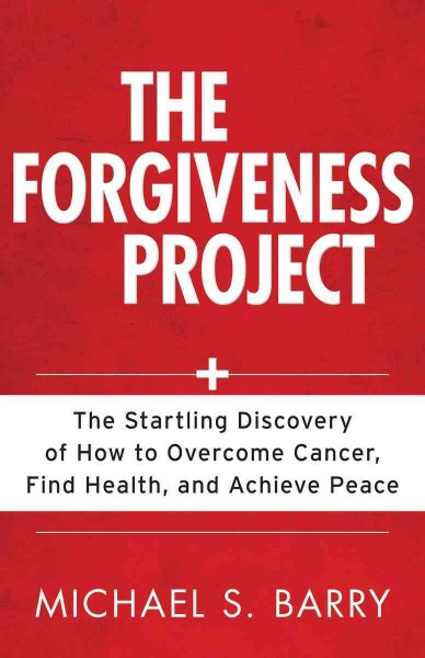 The Forgiveness Project: The Startling Discovery of How to Overcome Cancer, Find Health, and Achieve Peace
