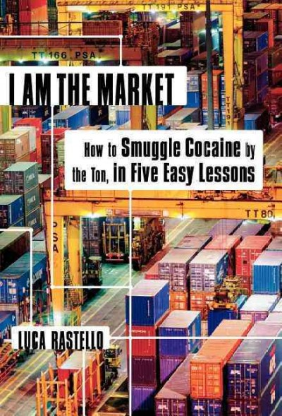 I Am the Market: How to Smuggle Cocaine by the Ton, in Five Easy Lessons cover