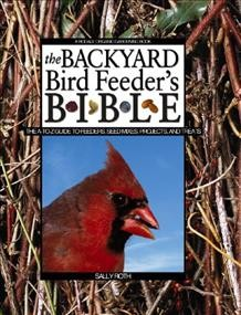 The Backyard Bird Feeder's Bible: The A-to-Z Guide To Feeders, Seed Mixes, Projects And Treats (Rodale Organic Gardening Book) cover
