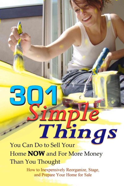 301 Simple Things You Can Do to Sell Your Home Now and For More Money Than You Thought: How to Inexpensively Reorganize, Stage, and Prepare Your Home for Sale cover