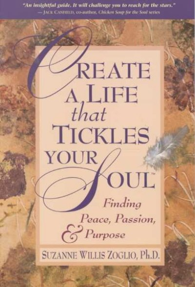 Create A Life That Tickles Your Soul : Finding Peace, Passion, & Purpose (Tickle Your Soul Series) cover