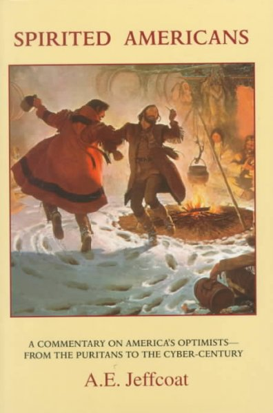 Spirited Americans: A Commentary on America's Optimists-From the Puritans to the Cybr-Century cover
